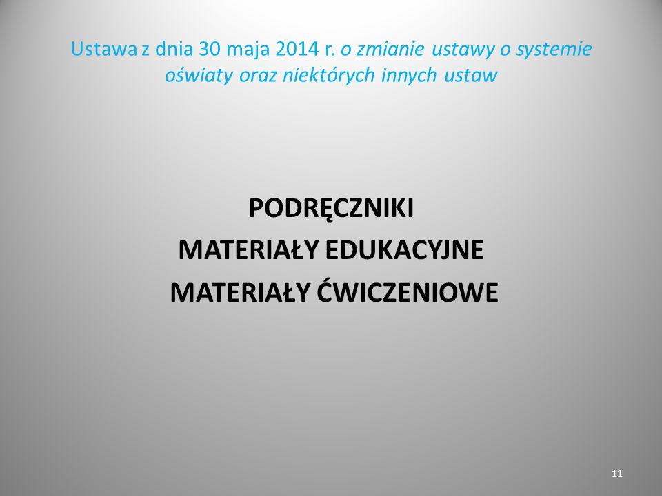 Ustawa z dnia 30 maja 2014 r. o zmianie ustawy o systemie oświaty oraz niektórych innych ustaw PODRĘCZNIKI MATERIAŁY EDUKACYJNE MATERIAŁY ĆWICZENIOWE