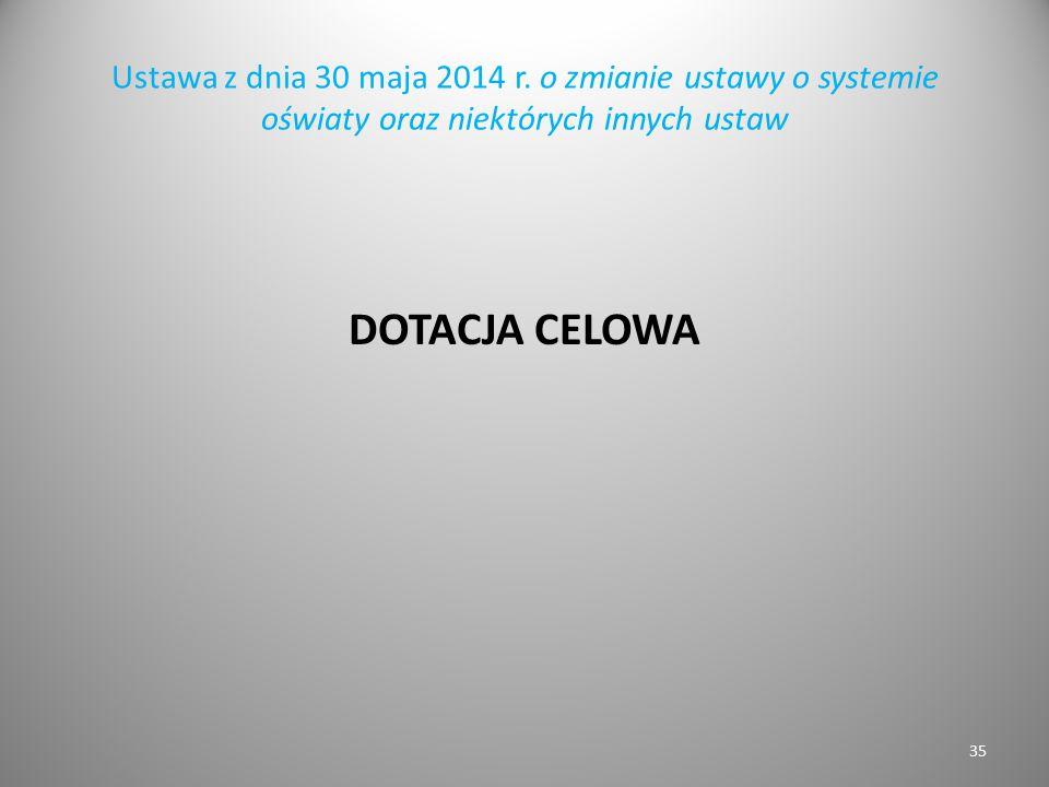 Ustawa z dnia 30 maja 2014 r. o zmianie ustawy o systemie oświaty oraz niektórych innych ustaw DOTACJA CELOWA 35