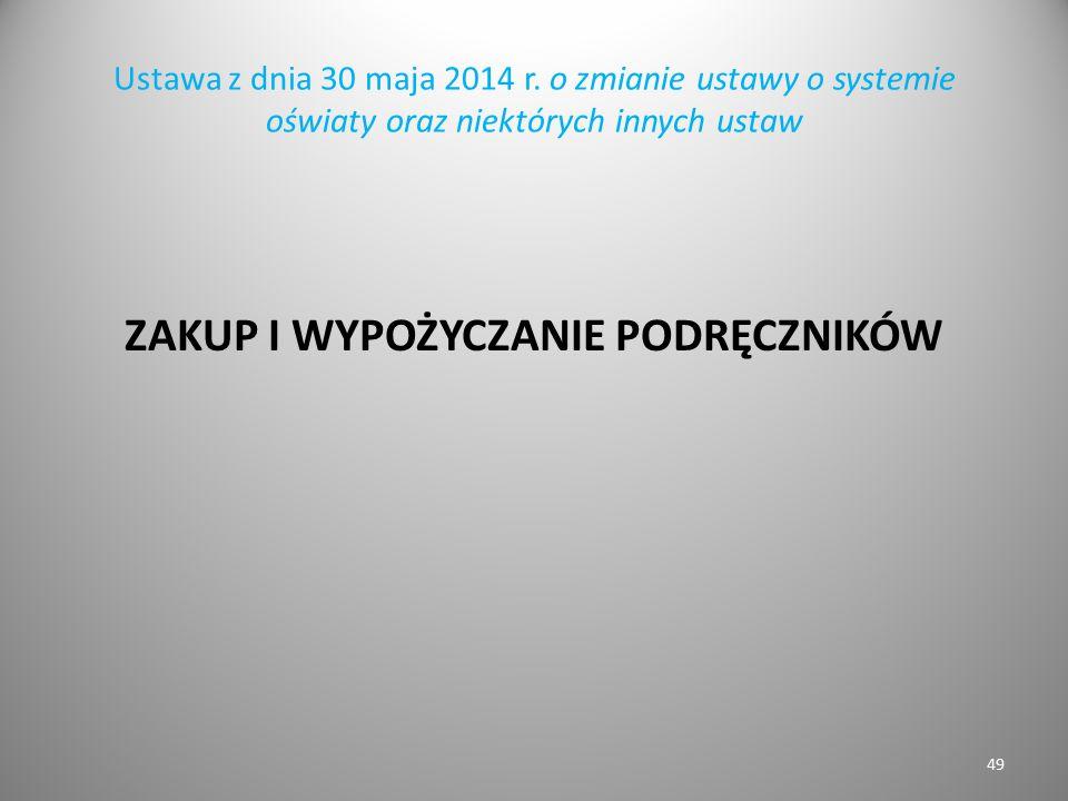 Ustawa z dnia 30 maja 2014 r. o zmianie ustawy o systemie oświaty oraz niektórych innych ustaw ZAKUP I WYPOŻYCZANIE PODRĘCZNIKÓW 49