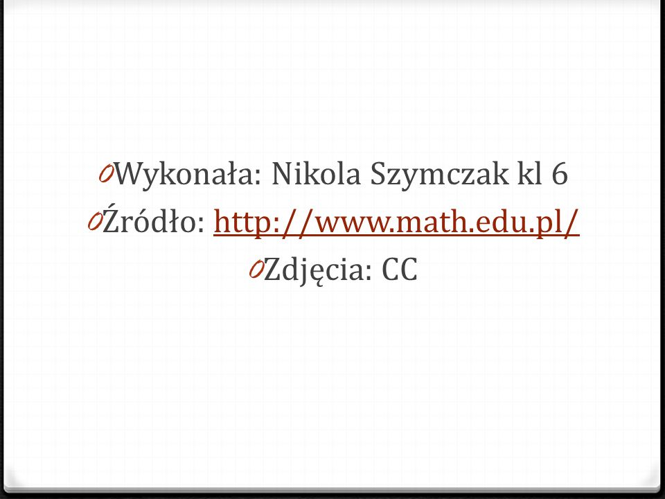 0 Wykonała: Nikola Szymczak kl 6 0 Źródło: http://www.math.edu.pl/http://www.math.edu.pl/ 0 Zdjęcia: CC