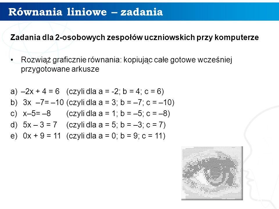 Równania liniowe – zadania 8 Zadania dla 2-osobowych zespołów uczniowskich przy komputerze Rozwiąż graficznie równania: kopiując całe gotowe wcześniej przygotowane arkusze a)–2x + 4 = 6 (czyli dla a = -2; b = 4; c = 6) b) 3x –7= –10(czyli dla a = 3; b = –7; c = –10) c) x–5= –8(czyli dla a = 1; b = –5; c = –8) d) 5x – 3 = 7(czyli dla a = 5; b = –3; c = 7) e) 0x + 9 = 11(czyli dla a = 0; b = 9; c = 11)