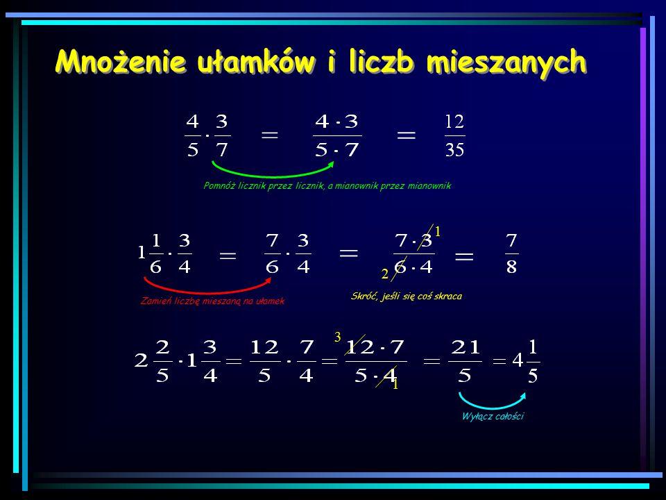 Mnożenie ułamków i liczb mieszanych = = Pomnóż licznik przez licznik, a mianownik przez mianownik = Zamień liczbę mieszaną na ułamek = 1 2 = Skróć, jeśli się coś skraca 1 3 Wyłącz całości
