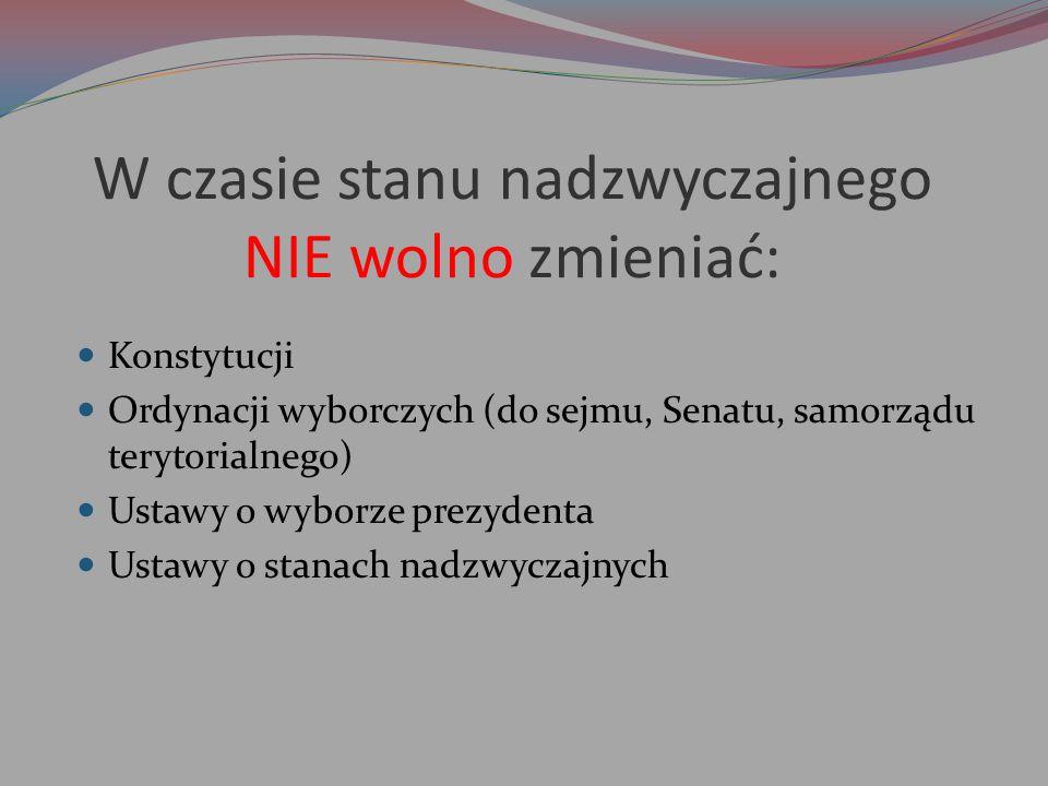 W czasie stanu nadzwyczajnego NIE wolno zmieniać: Konstytucji Ordynacji wyborczych (do sejmu, Senatu, samorządu terytorialnego) Ustawy o wyborze prezy