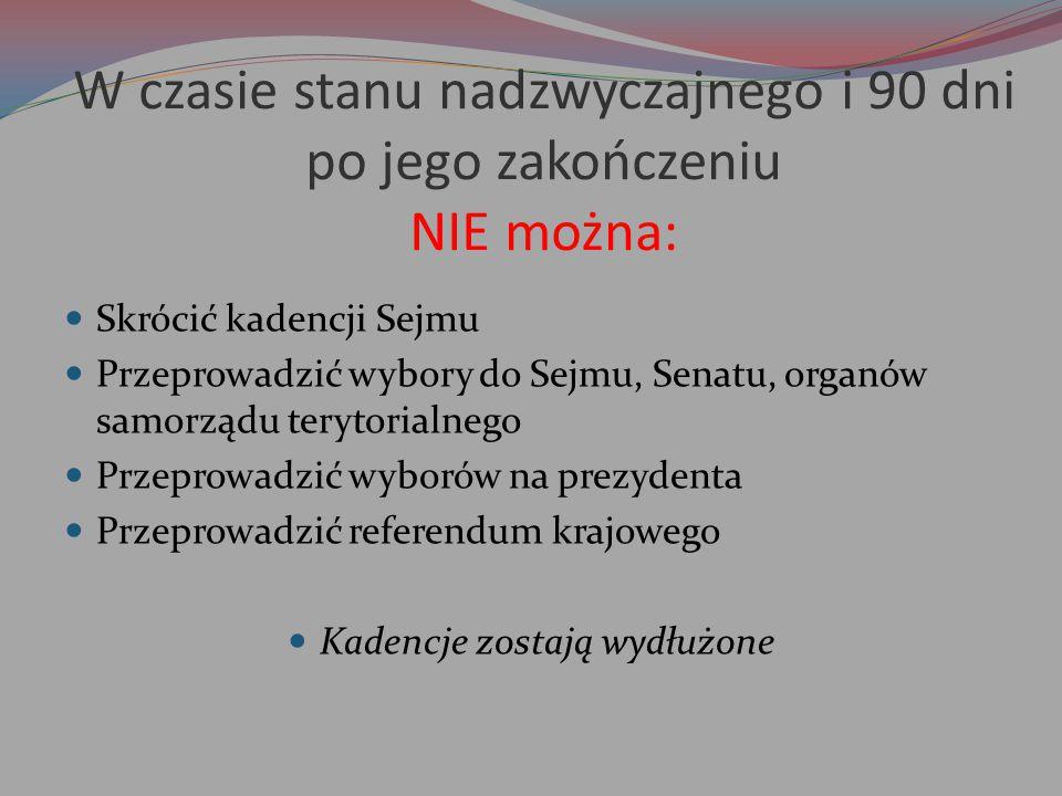 W czasie stanu nadzwyczajnego i 90 dni po jego zakończeniu NIE można: Skrócić kadencji Sejmu Przeprowadzić wybory do Sejmu, Senatu, organów samorządu