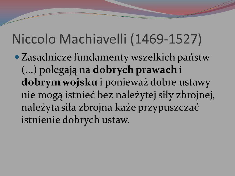 Niccolo Machiavelli (1469-1527) Zasadnicze fundamenty wszelkich państw (...) polegają na dobrych prawach i dobrym wojsku i ponieważ dobre ustawy nie m
