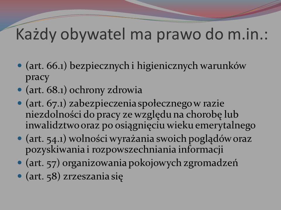 Każdy obywatel ma prawo do m.in.: (art. 66.1) bezpiecznych i higienicznych warunków pracy (art. 68.1) ochrony zdrowia (art. 67.1) zabezpieczenia społe