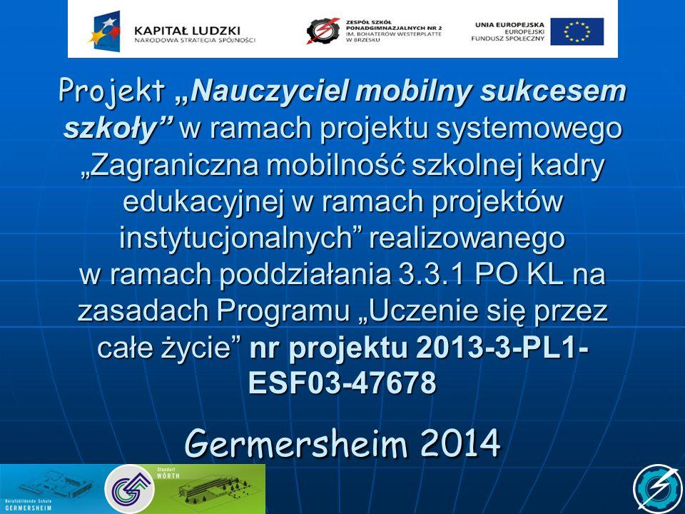 """Projekt """"Nauczyciel mobilny sukcesem szkoły w ramach projektu systemowego """"Zagraniczna mobilność szkolnej kadry edukacyjnej w ramach projektów instytucjonalnych realizowanego w ramach poddziałania 3.3.1 PO KL na zasadach Programu """"Uczenie się przez całe życie nr projektu 2013-3-PL1- ESF03-47678 Germersheim 2014"""