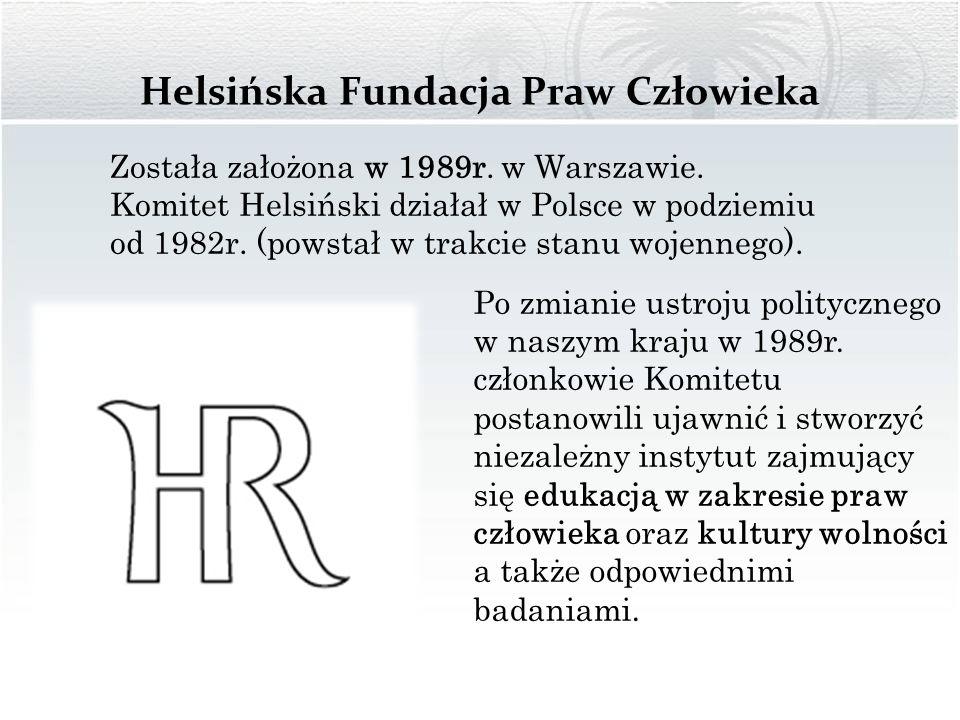 Helsińska Fundacja Praw Człowieka Została założona w 1989r. w Warszawie. Komitet Helsiński działał w Polsce w podziemiu od 1982r. (powstał w trakcie s