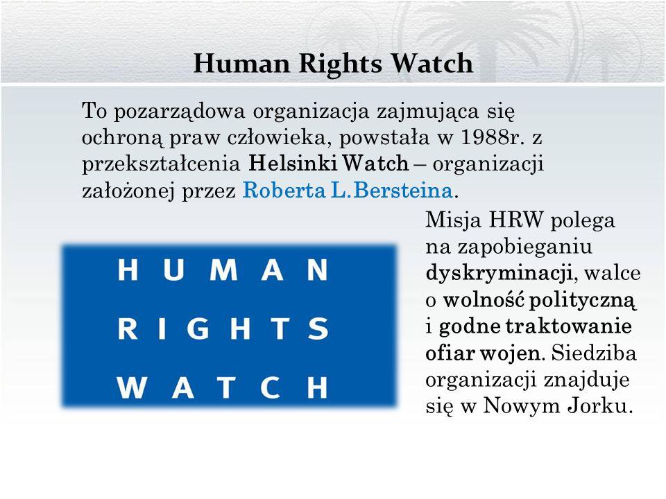 Human Rights Watch To pozarządowa organizacja zajmująca się ochroną praw człowieka, powstała w 1988r. z przekształcenia Helsinki Watch – organizacji z