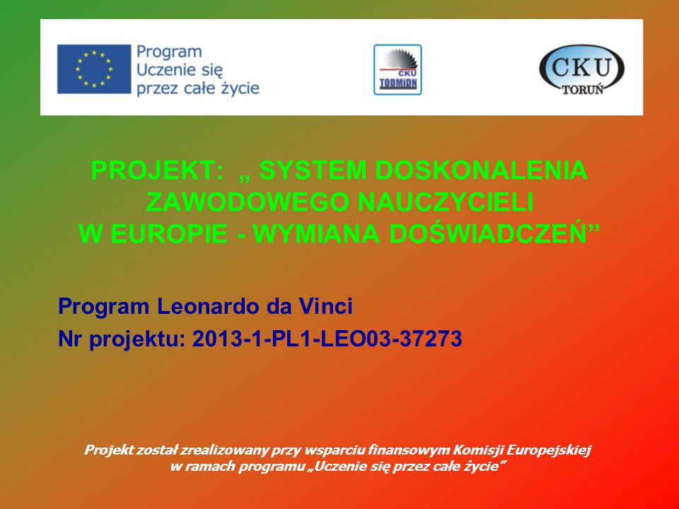 Program Leonardo da Vinci Nr projektu: 2013-1-PL1-LEO03-37273 Projekt został zrealizowany przy wsparciu finansowym Komisji Europejskiej w ramach progr
