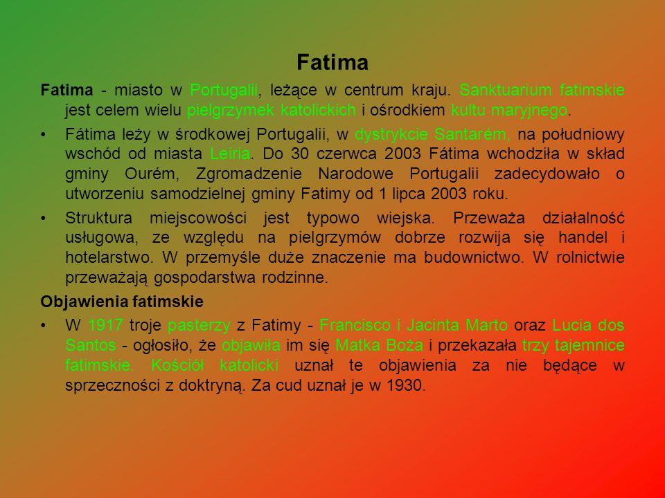 Fatima Fatima - miasto w Portugalii, leżące w centrum kraju. Sanktuarium fatimskie jest celem wielu pielgrzymek katolickich i ośrodkiem kultu maryjneg
