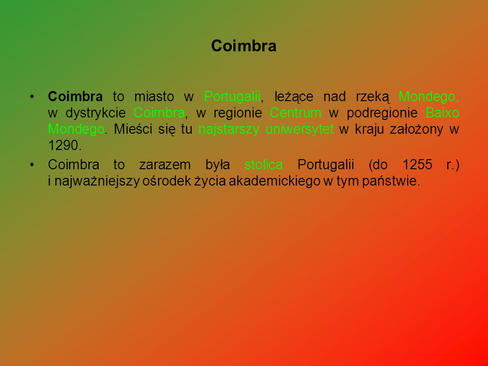 Coimbra Coimbra to miasto w Portugalii, leżące nad rzeką Mondego, w dystrykcie Coimbra, w regionie Centrum w podregionie Baixo Mondego. Mieści się tu