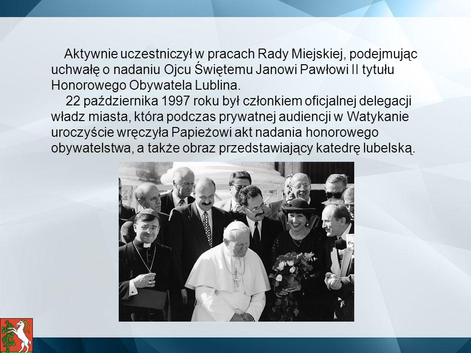 Aktywnie uczestniczył w pracach Rady Miejskiej, podejmując uchwałę o nadaniu Ojcu Świętemu Janowi Pawłowi II tytułu Honorowego Obywatela Lublina. 22 p