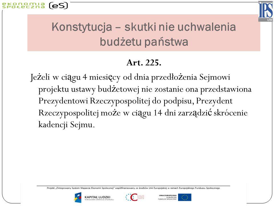 Konstytucja – skutki nie uchwalenia budżetu państwa Art. 225. Je ż eli w ci ą gu 4 miesi ę cy od dnia przedło ż enia Sejmowi projektu ustawy bud ż eto