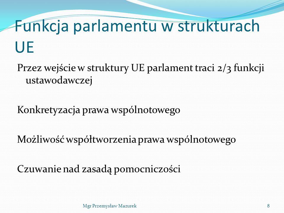 Funkcja parlamentu w strukturach UE Przez wejście w struktury UE parlament traci 2/3 funkcji ustawodawczej Konkretyzacja prawa wspólnotowego Możliwość