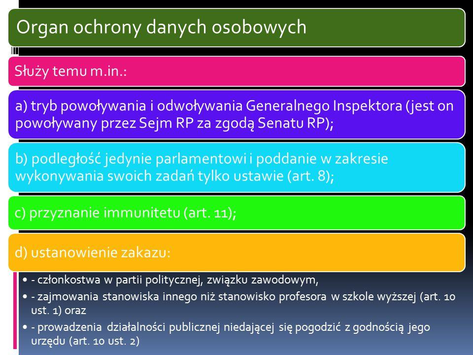 Organ ochrony danych osobowych Służy temu m.in.: a) tryb powoływania i odwoływania Generalnego Inspektora (jest on powoływany przez Sejm RP za zgodą S