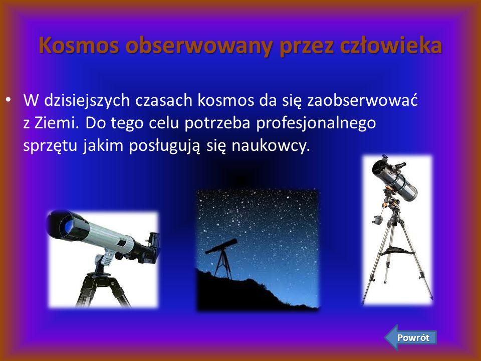 Kosmos obserwowany przez człowieka W dzisiejszych czasach kosmos da się zaobserwować z Ziemi. Do tego celu potrzeba profesjonalnego sprzętu jakim posł