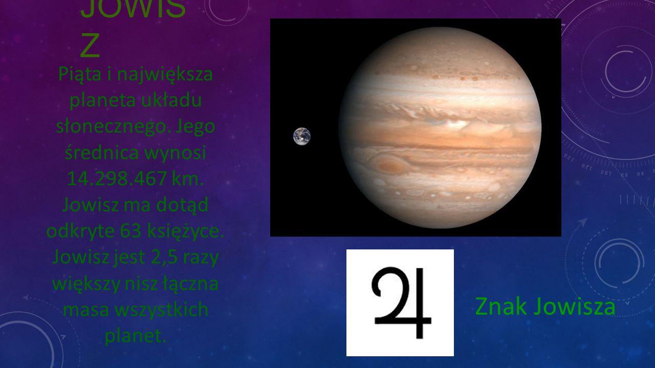 JOWIS Z Znak Jowisza Piąta i największa planeta układu słonecznego. Jego średnica wynosi 14.298.467 km. Jowisz ma dotąd odkryte 63 księżyce. Jowisz je