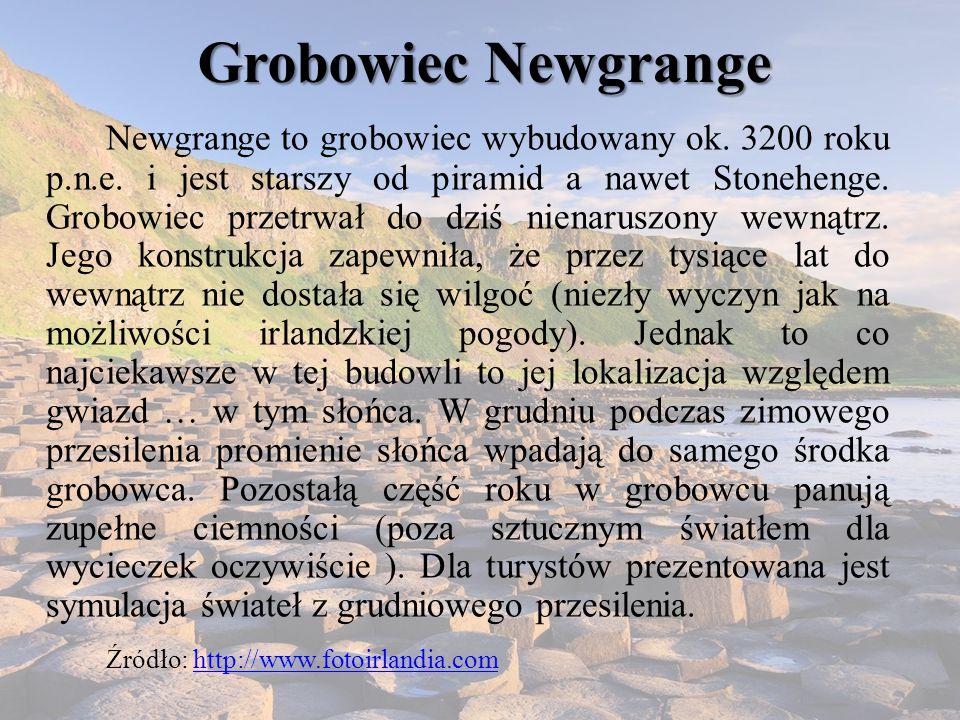 Grobowiec Newgrange Newgrange to grobowiec wybudowany ok. 3200 roku p.n.e. i jest starszy od piramid a nawet Stonehenge. Grobowiec przetrwał do dziś n