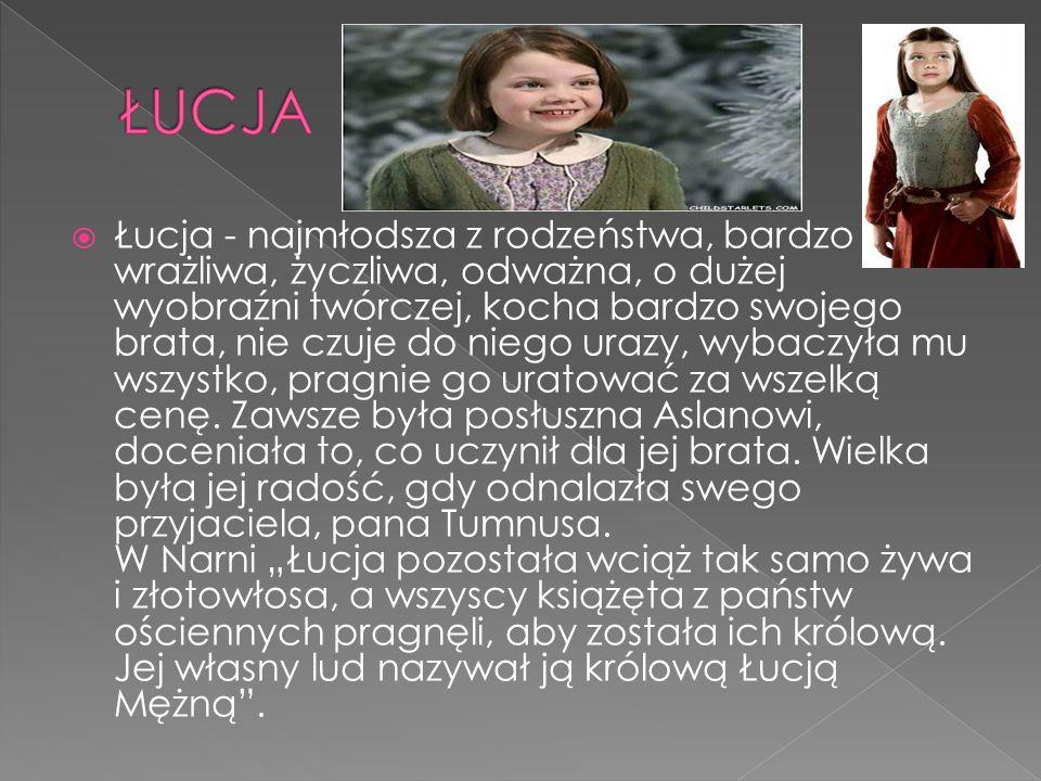  Łucja - najmłodsza z rodzeństwa, bardzo wrażliwa, życzliwa, odważna, o dużej wyobraźni twórczej, kocha bardzo swojego brata, nie czuje do niego urazy, wybaczyła mu wszystko, pragnie go uratować za wszelką cenę.