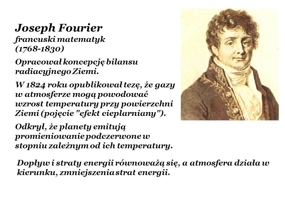 Joseph Fourier francuski matematyk (1768-1830) Opracował koncepcję bilansu radiacyjnego Ziemi. W 1824 roku opublikował tezę, że gazy w atmosferze mogą