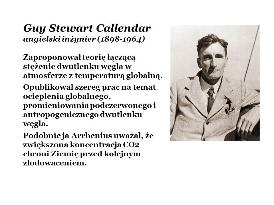 Guy Stewart Callendar angielski inżynier (1898-1964) Zaproponował teorię łączącą stężenie dwutlenku węgla w atmosferze z temperaturą globalną. Opublik