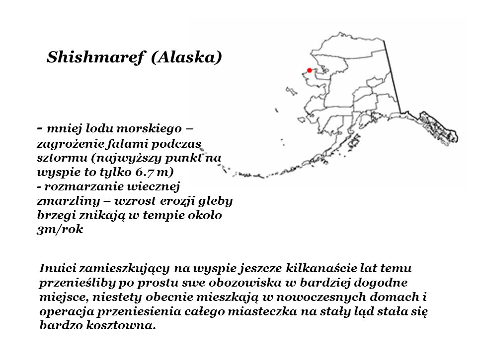 Shishmaref (Alaska) - mniej lodu morskiego – zagrożenie falami podczas sztormu (najwyższy punkt na wyspie to tylko 6.7 m) - rozmarzanie wiecznej zmarz