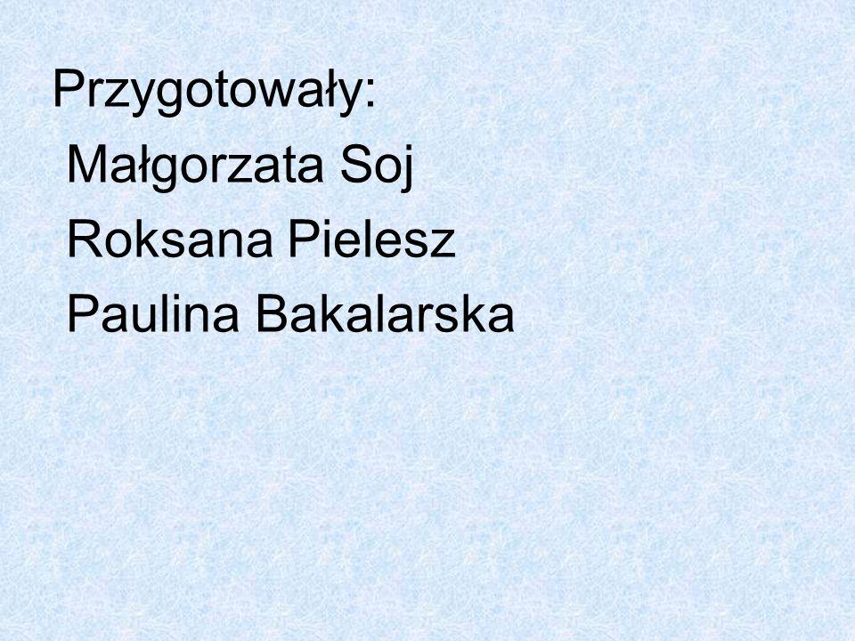 Przygotowały: Małgorzata Soj Roksana Pielesz Paulina Bakalarska