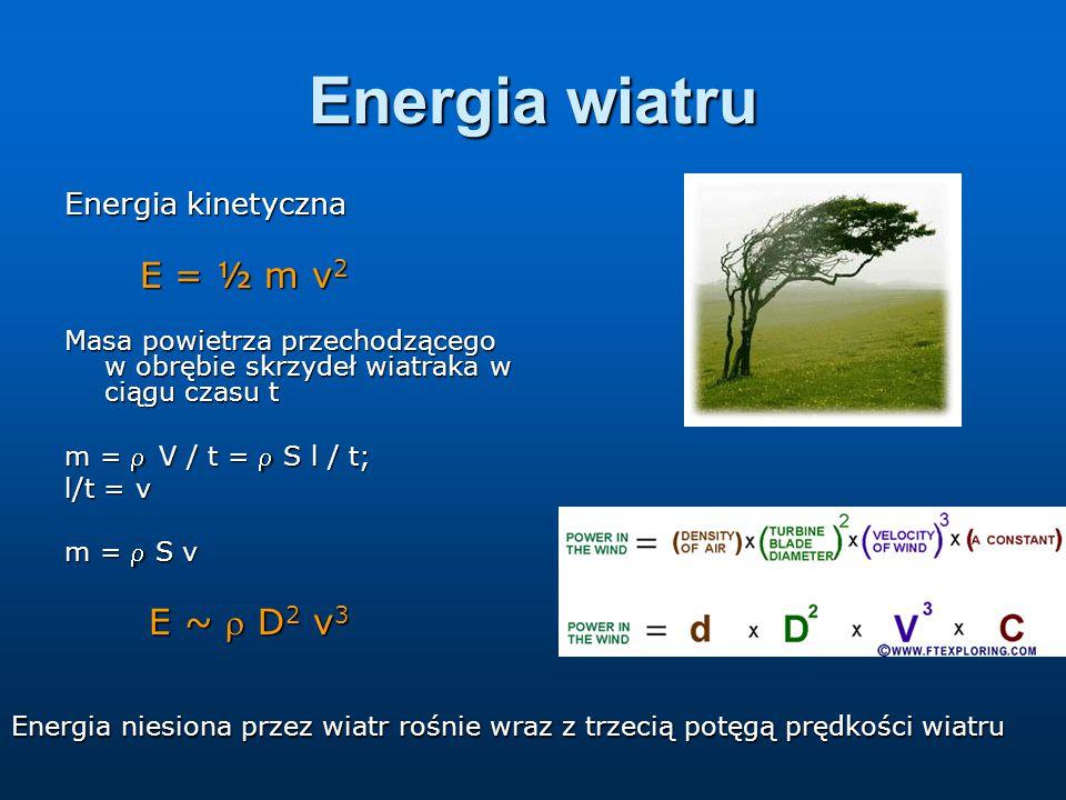 Energia wiatru Energia kinetyczna E = ½ m v 2 E = ½ m v 2 Masa powietrza przechodzącego w obrębie skrzydeł wiatraka w ciągu czasu t m = V / t =  S l / t; l/t = v m =  S v E ~  D 2 v 3 E ~  D 2 v 3 Energia niesiona przez wiatr rośnie wraz z trzecią potęgą prędkości wiatru