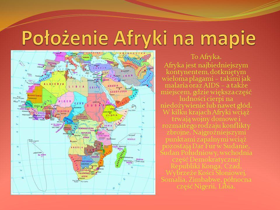 To Afryka. Afryka jest najbiedniejszym kontynentem, dotkniętym wieloma plagami – takimi jak malaria oraz AIDS – a także miejscem, gdzie większa część