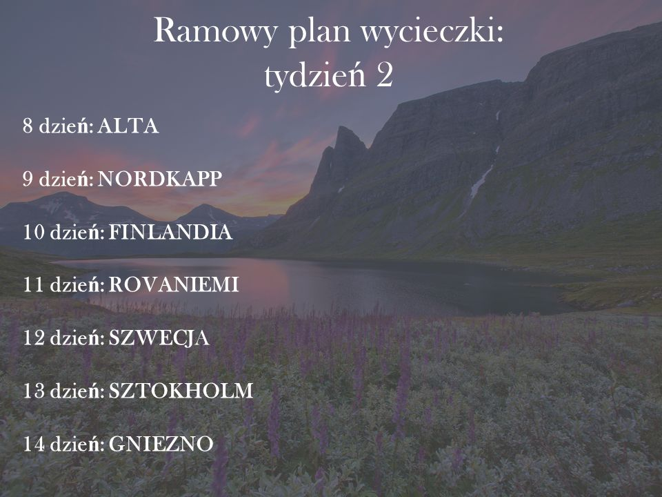 Ramowy plan wycieczki: tydzie ń 2 8 dzie ń : ALTA 9 dzie ń : NORDKAPP 10 dzie ń : FINLANDIA 11 dzie ń : ROVANIEMI 12 dzie ń : SZWECJA 13 dzie ń : SZTOKHOLM 14 dzie ń : GNIEZNO