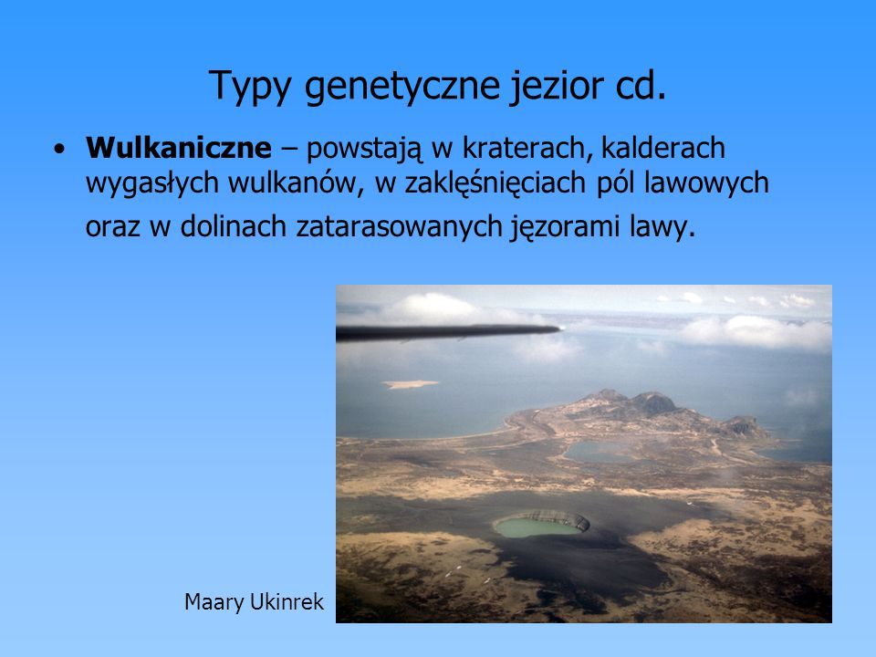 Typy genetyczne jezior cd. Wulkaniczne – powstają w kraterach, kalderach wygasłych wulkanów, w zaklęśnięciach pól lawowych oraz w dolinach zatarasowan