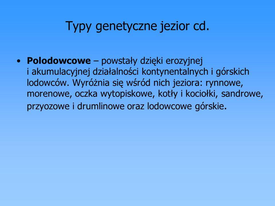 Typy genetyczne jezior cd. Polodowcowe – powstały dzięki erozyjnej i akumulacyjnej działalności kontynentalnych i górskich lodowców. Wyróżnia się wśró