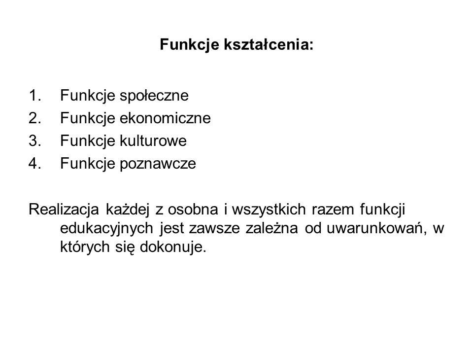 Funkcje kształcenia: 1.Funkcje społeczne 2.Funkcje ekonomiczne 3.Funkcje kulturowe 4.Funkcje poznawcze Realizacja każdej z osobna i wszystkich razem f