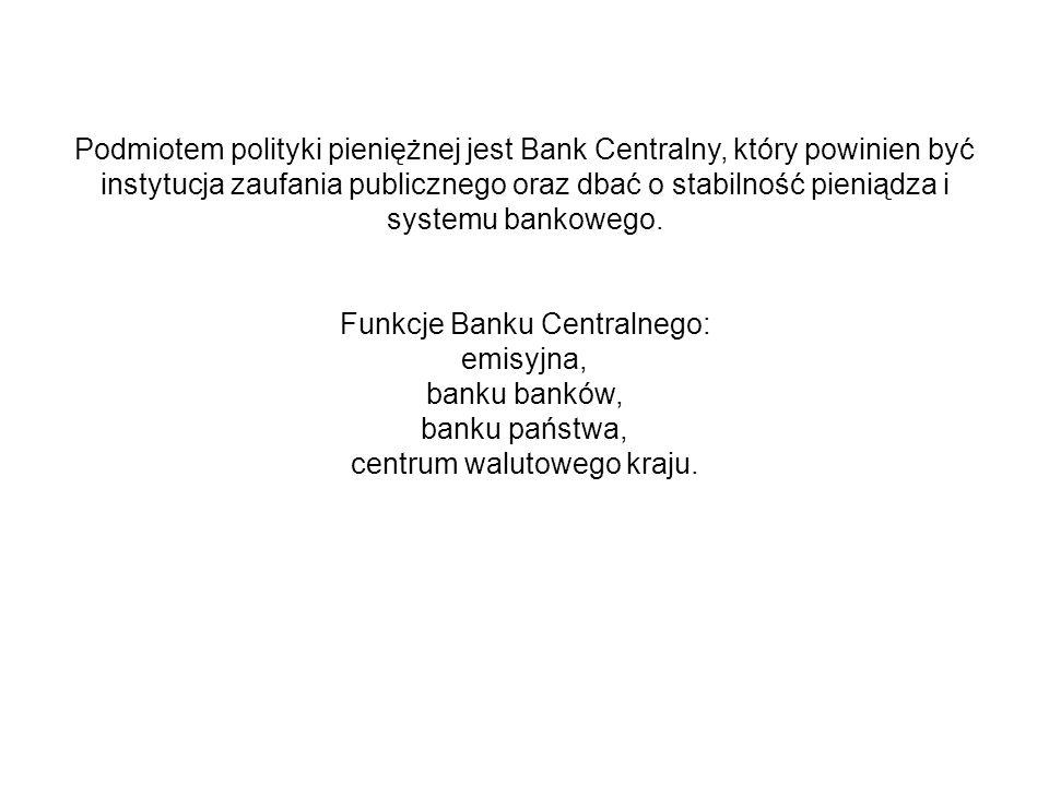 Podmiotem polityki pieniężnej jest Bank Centralny, który powinien być instytucja zaufania publicznego oraz dbać o stabilność pieniądza i systemu banko