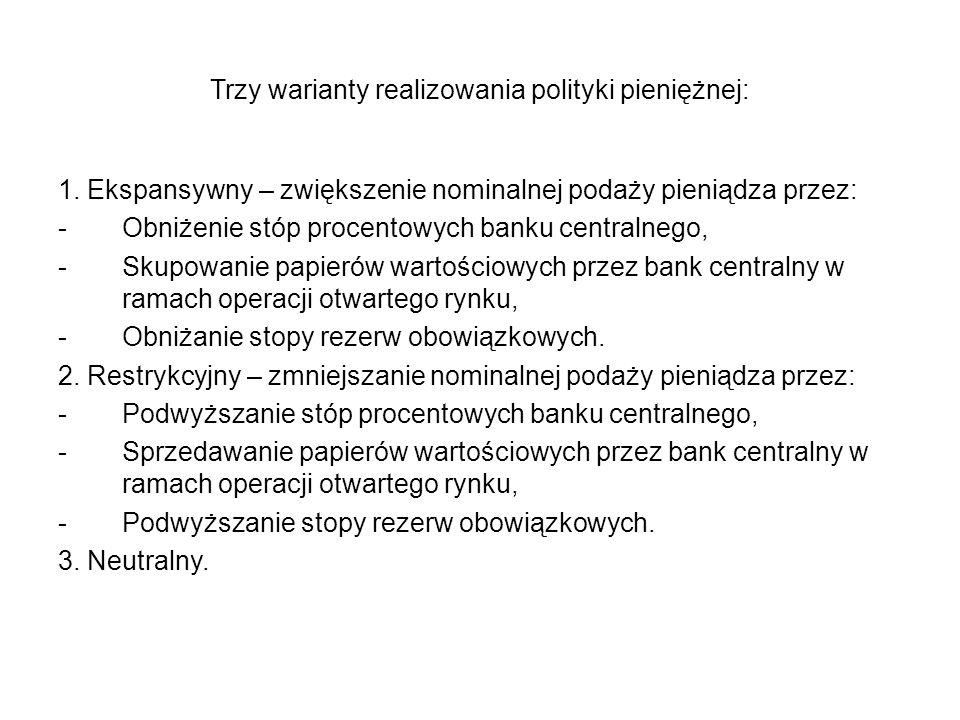 Trzy warianty realizowania polityki pieniężnej: 1. Ekspansywny – zwiększenie nominalnej podaży pieniądza przez: -Obniżenie stóp procentowych banku cen