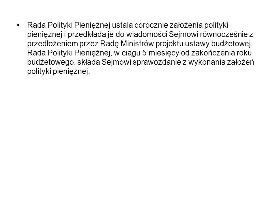 Rada Polityki Pieniężnej ustala corocznie założenia polityki pieniężnej i przedkłada je do wiadomości Sejmowi równocześnie z przedłożeniem przez Radę