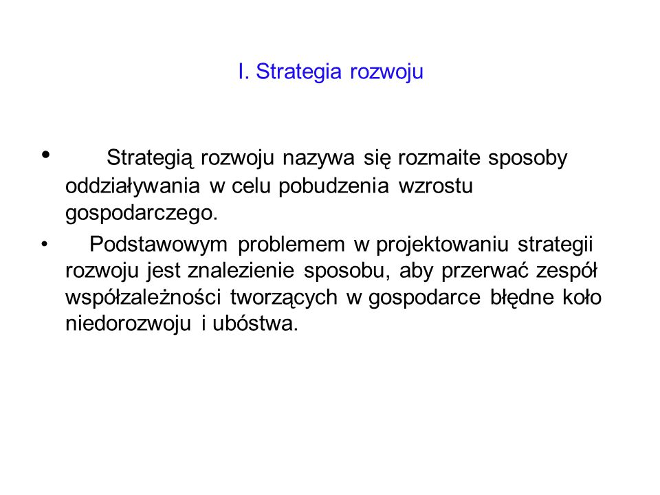 I. Strategia rozwoju Strategią rozwoju nazywa się rozmaite sposoby oddziaływania w celu pobudzenia wzrostu gospodarczego. Podstawowym problemem w proj