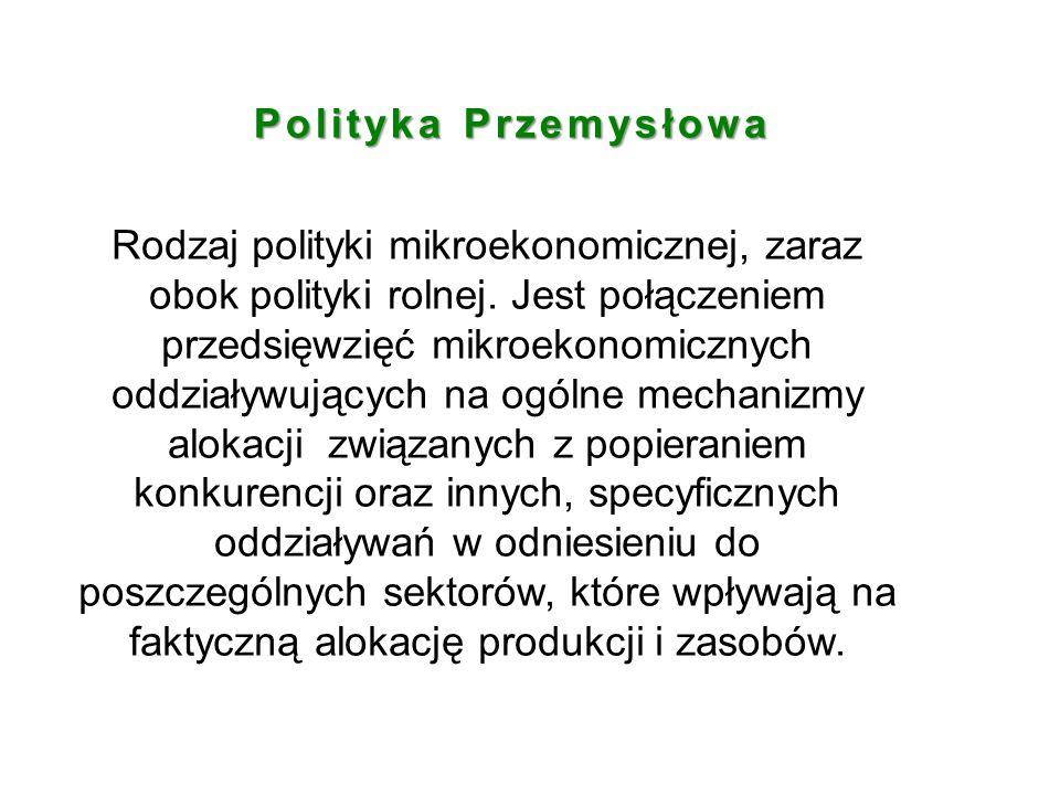 Polityka Przemysłowa Rodzaj polityki mikroekonomicznej, zaraz obok polityki rolnej. Jest połączeniem przedsięwzięć mikroekonomicznych oddziaływujących