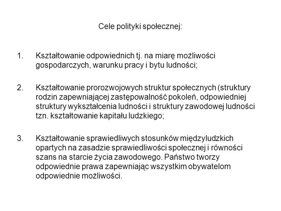 Cele polityki społecznej: 1.Kształtowanie odpowiednich tj. na miarę możliwości gospodarczych, warunku pracy i bytu ludności; 2.Kształtowanie prorozwoj
