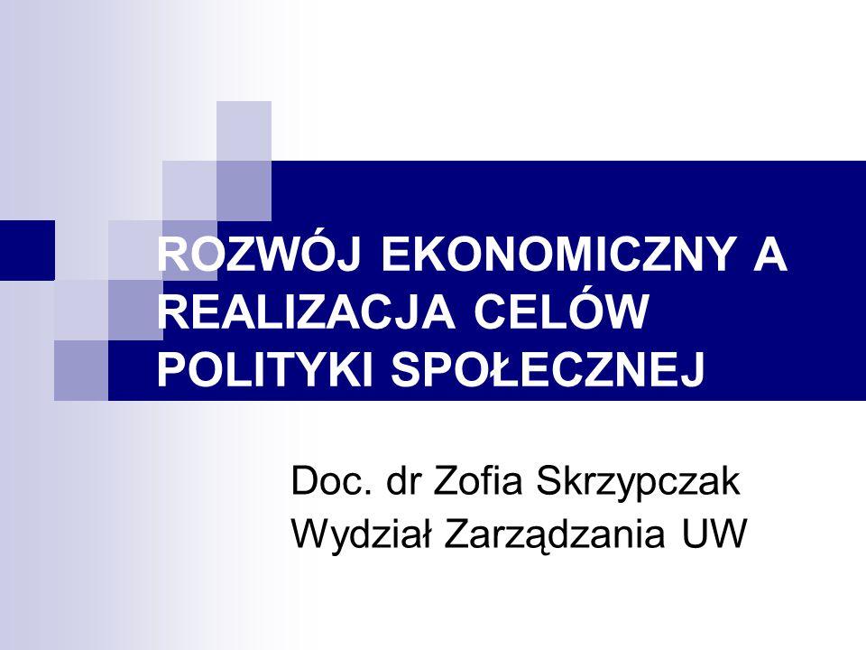 ROZWÓJ EKONOMICZNY A REALIZACJA CELÓW POLITYKI SPOŁECZNEJ Doc. dr Zofia Skrzypczak Wydział Zarządzania UW