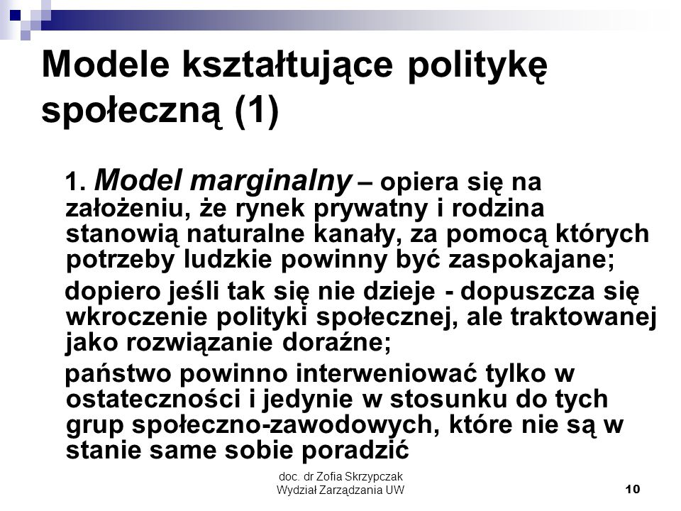 doc. dr Zofia Skrzypczak Wydział Zarządzania UW10 Modele kształtujące politykę społeczną (1) 1. Model marginalny – opiera się na założeniu, że rynek p