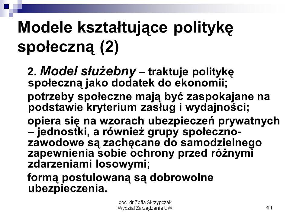doc. dr Zofia Skrzypczak Wydział Zarządzania UW11 Modele kształtujące politykę społeczną (2) 2. Model służebny – traktuje politykę społeczną jako doda