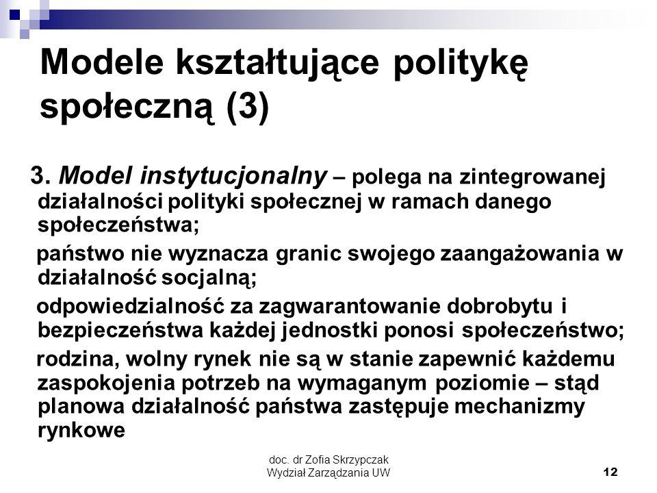 doc. dr Zofia Skrzypczak Wydział Zarządzania UW12 Modele kształtujące politykę społeczną (3) 3. Model instytucjonalny – polega na zintegrowanej działa