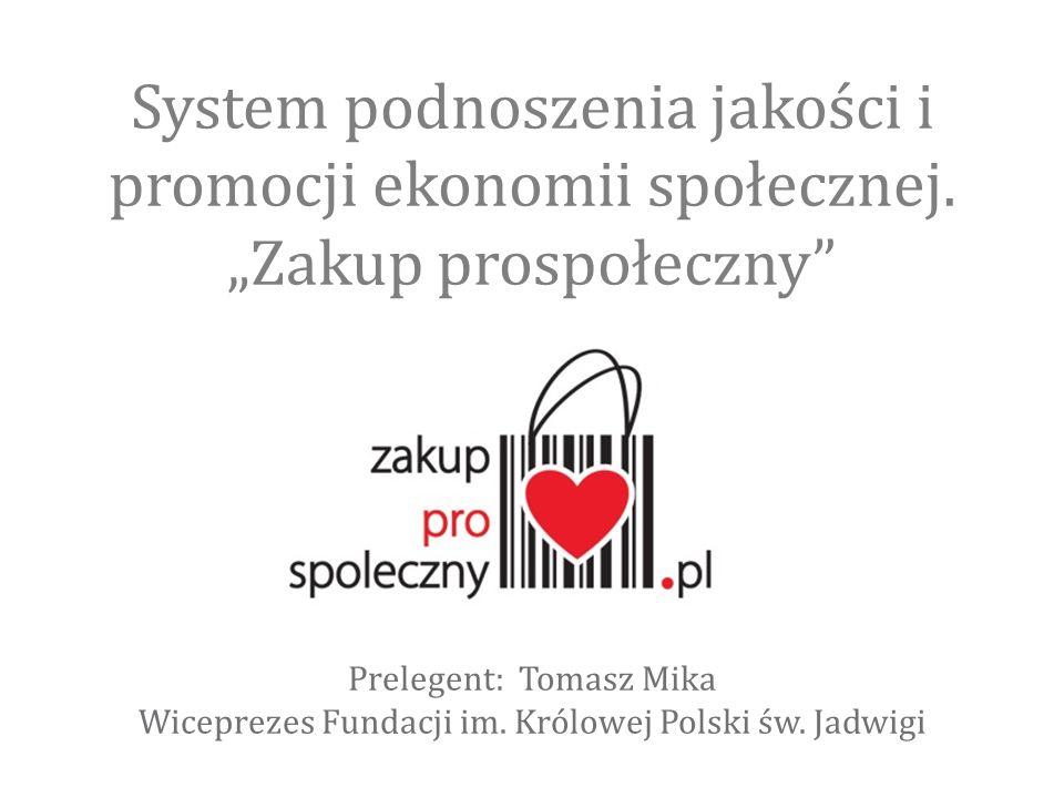 """System podnoszenia jakości i promocji ekonomii społecznej. """"Zakup prospołeczny"""" Prelegent: Tomasz Mika Wiceprezes Fundacji im. Królowej Polski św. Jad"""