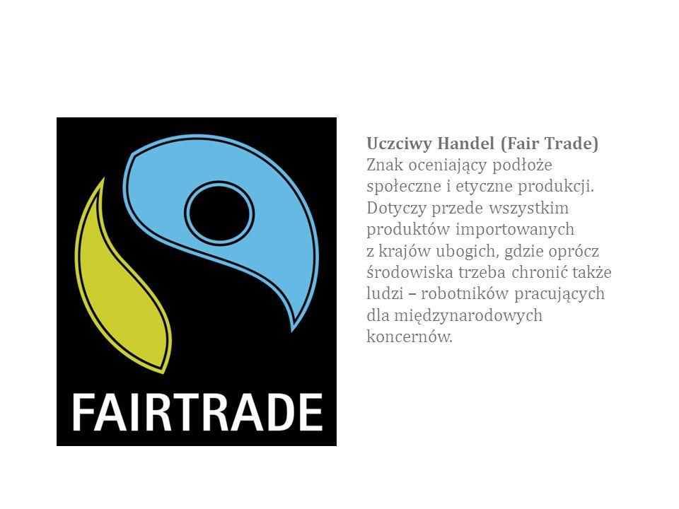 Uczciwy Handel (Fair Trade) Znak oceniający podłoże społeczne i etyczne produkcji. Dotyczy przede wszystkim produktów importowanych z krajów ubogich,