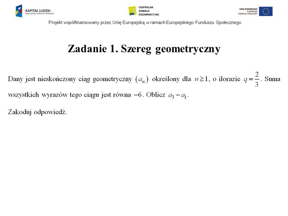 Projekt współfinansowany przez Unię Europejską w ramach Europejskiego Funduszu Społecznego Zadanie 1. Szereg geometryczny