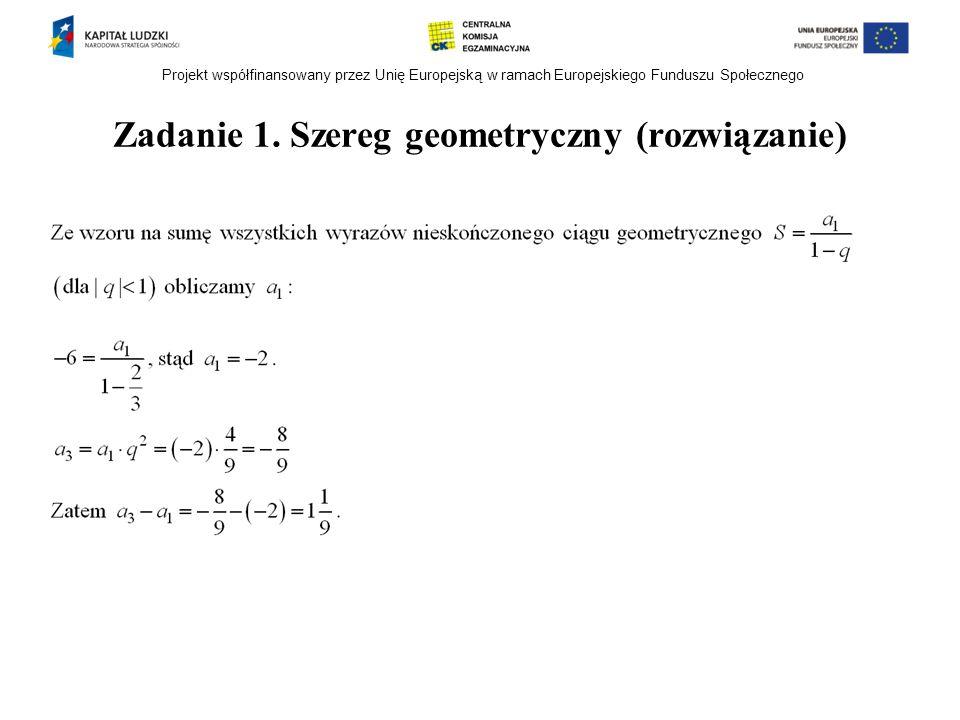 Projekt współfinansowany przez Unię Europejską w ramach Europejskiego Funduszu Społecznego Zadanie 1. Szereg geometryczny (rozwiązanie)