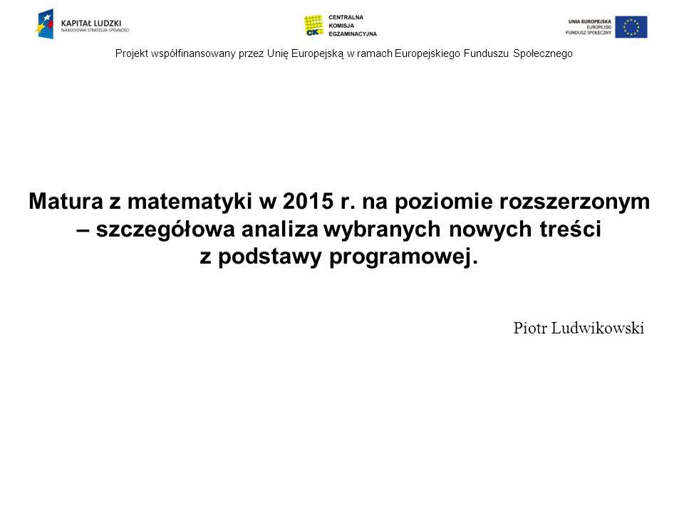 Projekt współfinansowany przez Unię Europejską w ramach Europejskiego Funduszu Społecznego Matura z matematyki w 2015 r. na poziomie rozszerzonym – sz