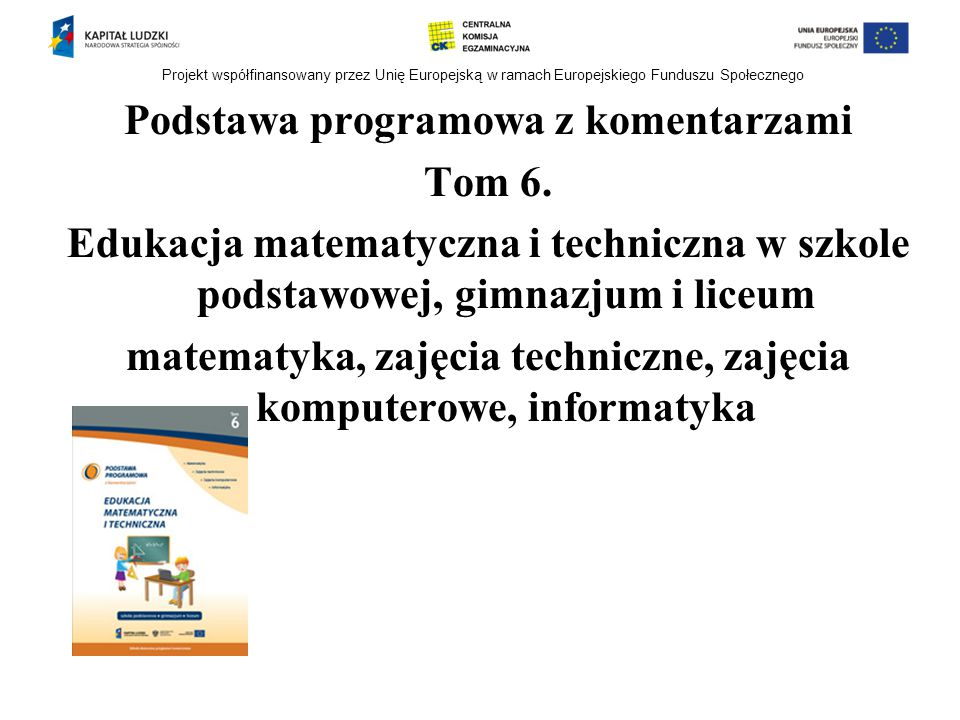 Projekt współfinansowany przez Unię Europejską w ramach Europejskiego Funduszu Społecznego Podstawa programowa z komentarzami Tom 6. Edukacja matematy